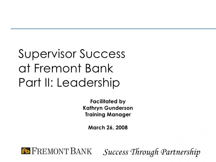 Supervisor Success at Fremont Bank Part II: Leadership Facilitated by Kathryn Gunderson Training Manager March 26, 2008