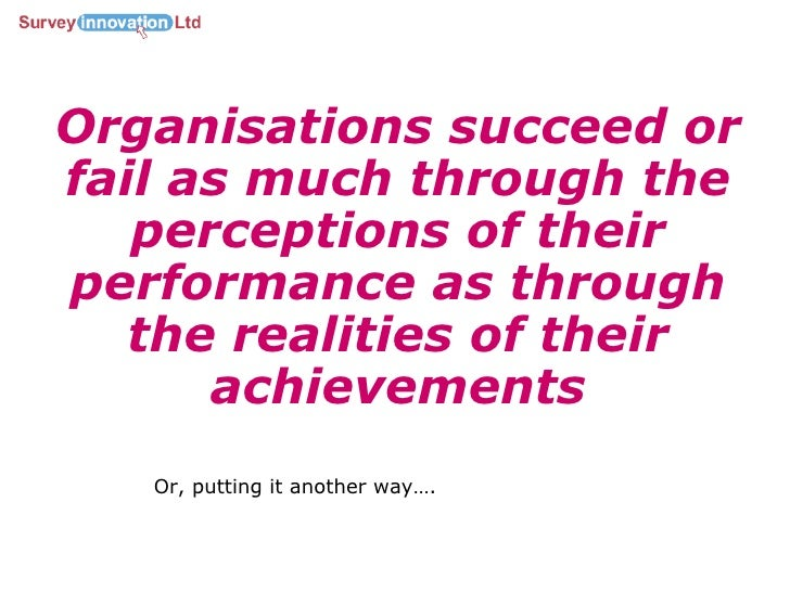 Organisations succeed or fail as much through the perceptions of their performance as through the realities of their achie...
