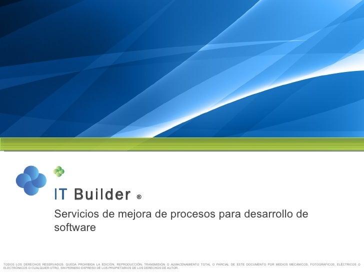IT   Builder  ® Servicios de mejora de procesos para desarrollo de software TODOS LOS DERECHOS RESERVADOS. QUEDA PROHIBIDA...