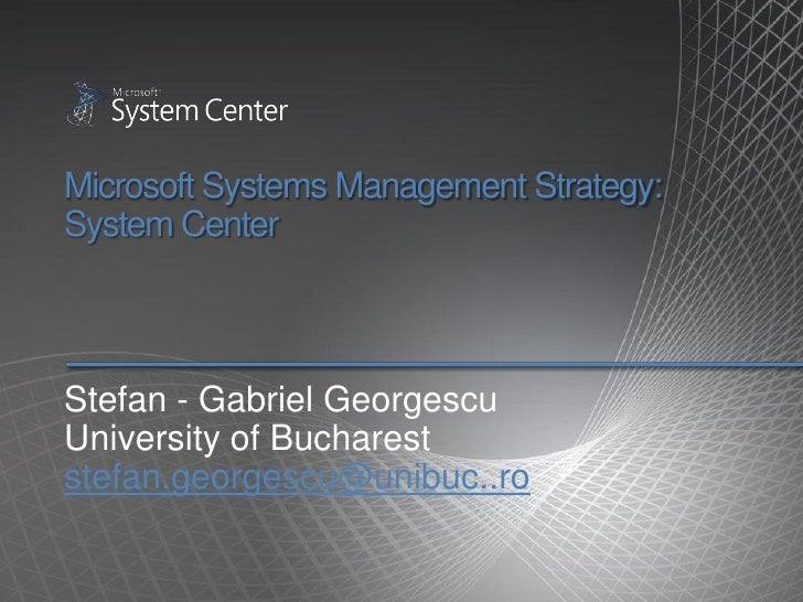 Microsoft Systems Management Strategy: System Center    Stefan - Gabriel Georgescu University of Bucharest stefan.georgesc...