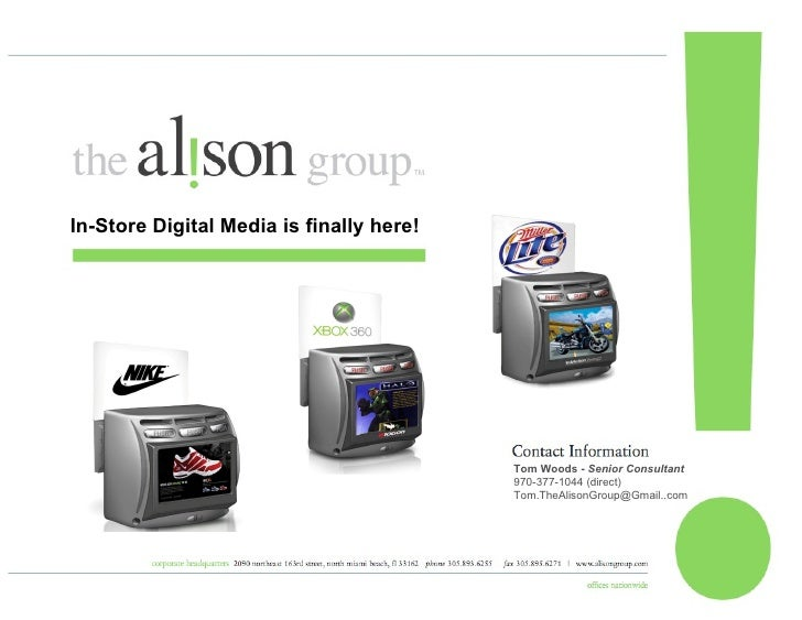 Tom Woods -  Senior Consultant 970-377-1044 (direct) Tom.TheAlisonGroup@Gmail..com  In-Store Digital Media is finally here!