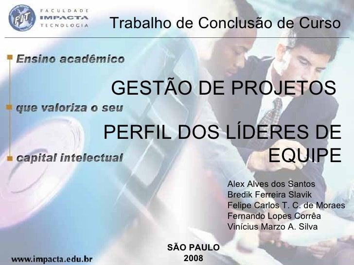 Trabalho de Conclusão de Curso GESTÃO DE PROJETOS  PERFIL DOS LÍDERES DE EQUIPE SÃO PAULO 2008 Alex Alves dos Santos Bredi...