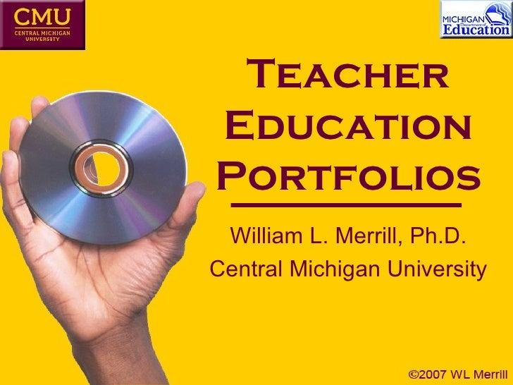 Teacher Education Portfolios William L. Merrill, Ph.D. Central Michigan University