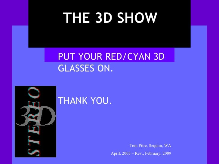 THE 3D SHOW Tom Pitre, Sequim, WA April, 2005 – Rev., February, 2009 PUT YOUR RED/CYAN 3D GLASSES ON.  THANK YOU.