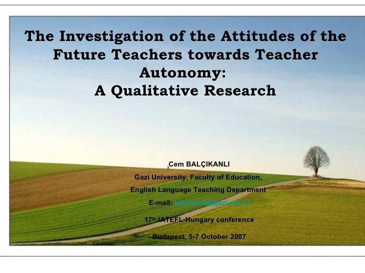 CEM BALÇIKANLI Gazi University INGED The Investigation of the Attitudes of the Future Teachers towards Teacher Autonomy : ...