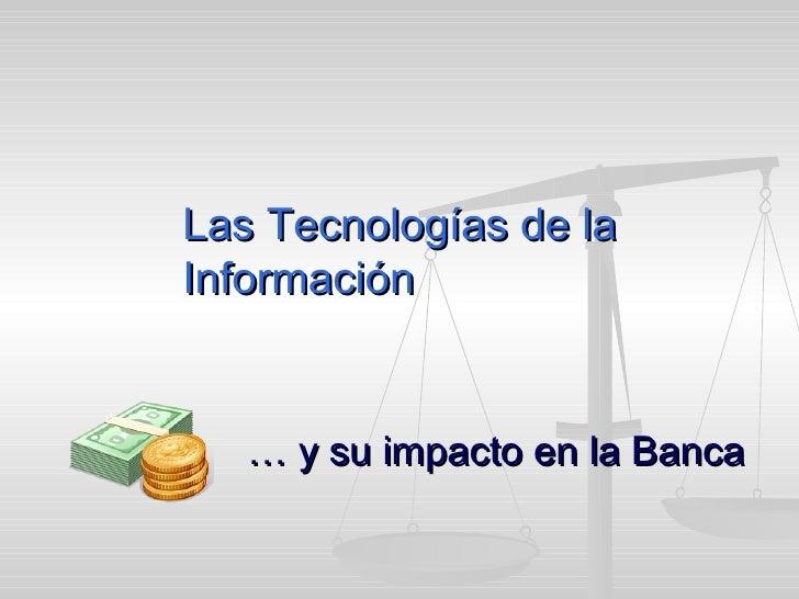 Las Tecnologías de la Información …  y su impacto en la Banca