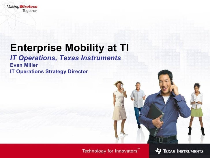Enterprise Mobility at TI IT Operations, Texas Instruments Evan Miller IT Operations Strategy Director