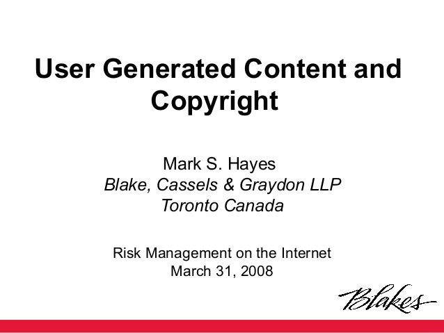 User Generated Content and Copyright Mark S. Hayes Blake, Cassels & Graydon LLP Toronto Canada Risk Management on the Inte...