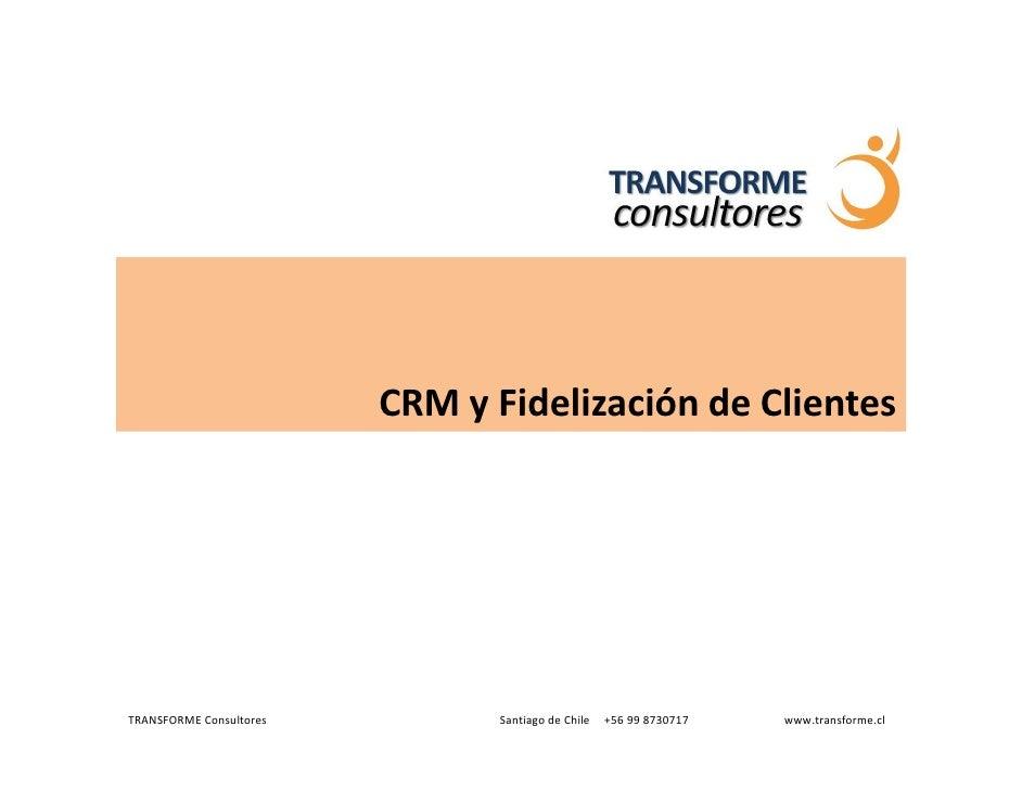CRM y Fidelización de Clientes     TRANSFORME Consultores          Santiago de Chile   +56 99 8730717   www.transforme.cl