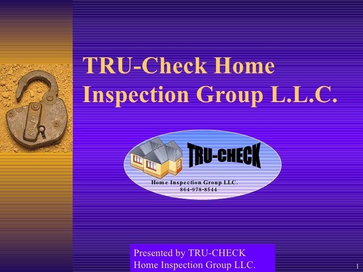 TRU-Check Home Inspection Group L.L.C. Presented by TRU-CHECK Home Inspection Group LLC. Home Inspection Group LLC. 864-97...