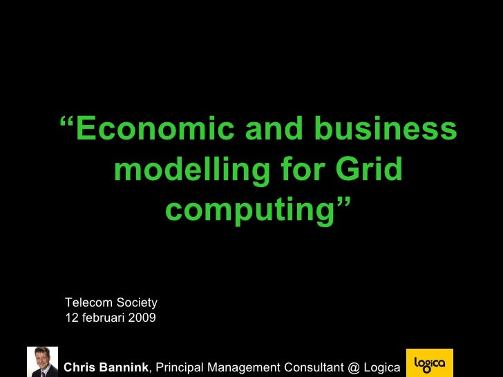 """ Economic and business modelling for Grid computing"" Telecom Society  12 februari 2009 Chris Bannink , Principal Manageme..."