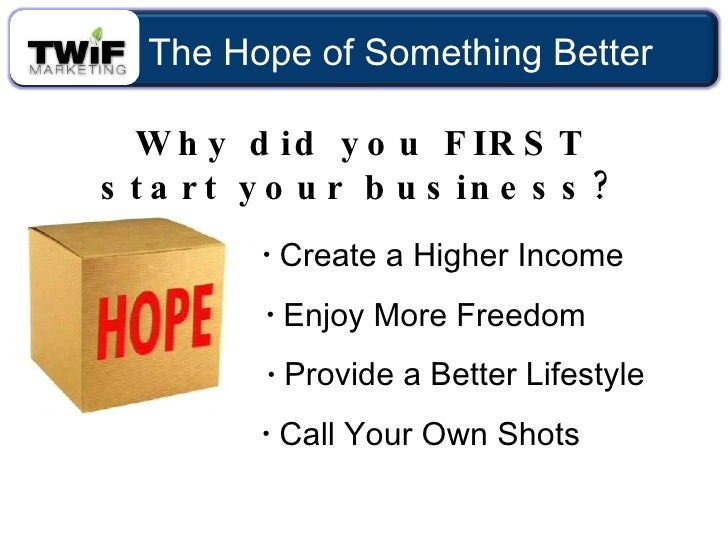 Why did you FIRST start your business? <ul><li>Create a Higher Income </li></ul><ul><li>Provide a Better Lifestyle </li></...