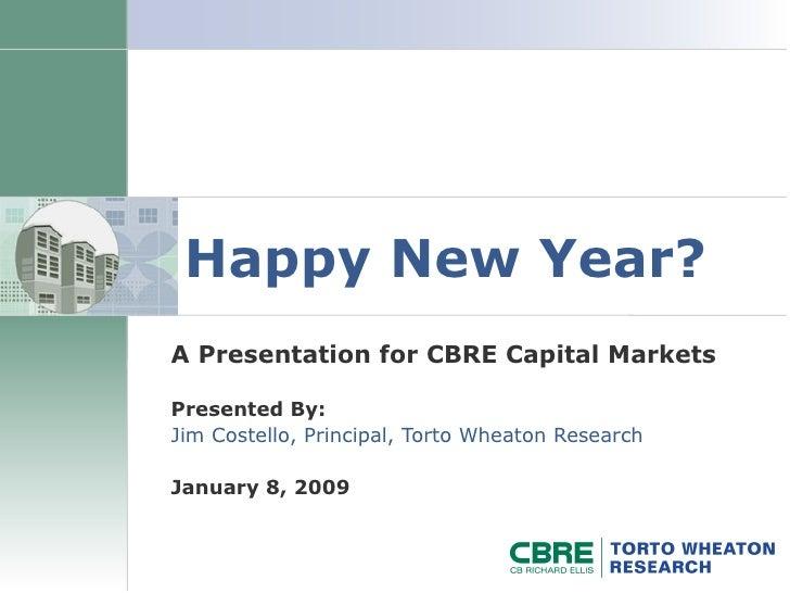Happy New Year? A Presentation for CBRE Capital Markets Presented By: Jim Costello, Principal, Torto Wheaton Research Janu...