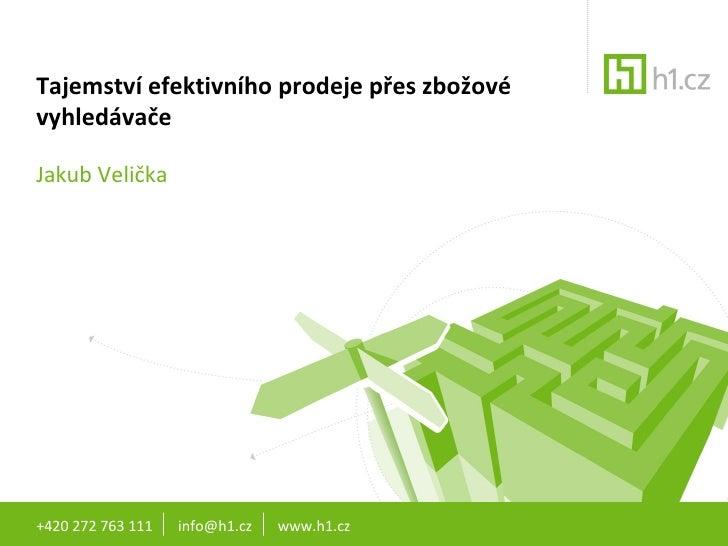 Tajemství efektivního prodeje přes zbožové vyhledávače Jakub Velička +420 272 763 111  info@h1.cz  www.h1.cz