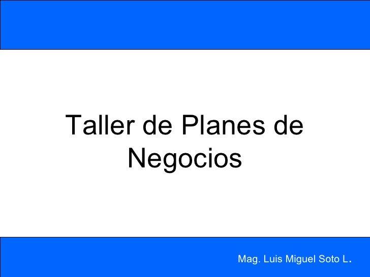 Taller de Planes de Negocios Mag. Luis Miguel Soto L .