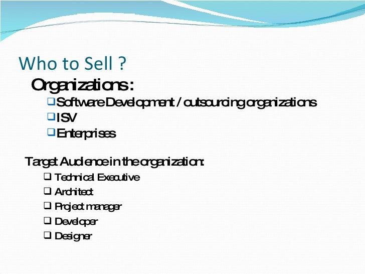 Who to Sell ? <ul><li>Organizations :  </li></ul><ul><ul><li>Software Development / outsourcing organizations  </li></ul><...