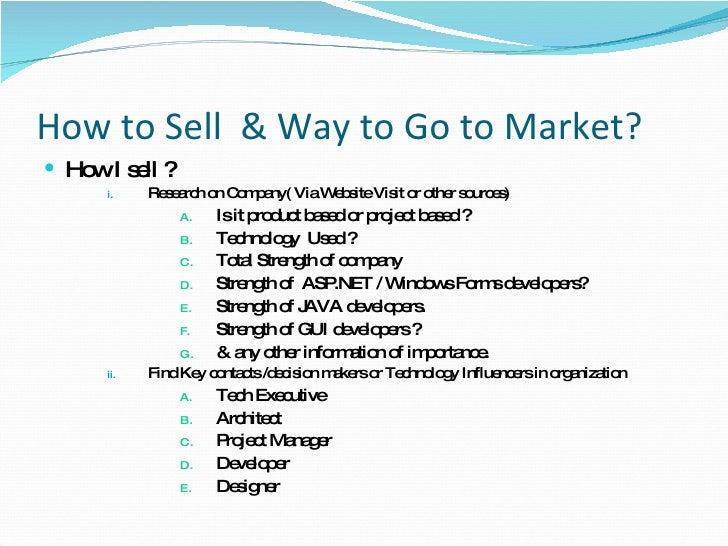 How to Sell  & Way to Go to Market? <ul><li>How I sell ? </li></ul><ul><ul><ul><li>Research on Company( Via Website Visit ...