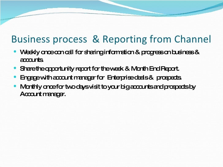Business process  & Reporting from Channel <ul><li>Weekly once con call for sharing information & progress on business & a...