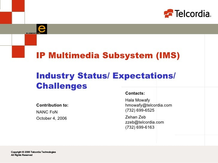 IP Multimedia Subsystem (IMS) Industry Status/ Expectations/ Challenges Contacts: Hala Mowafy [email_address] (732) 699-65...