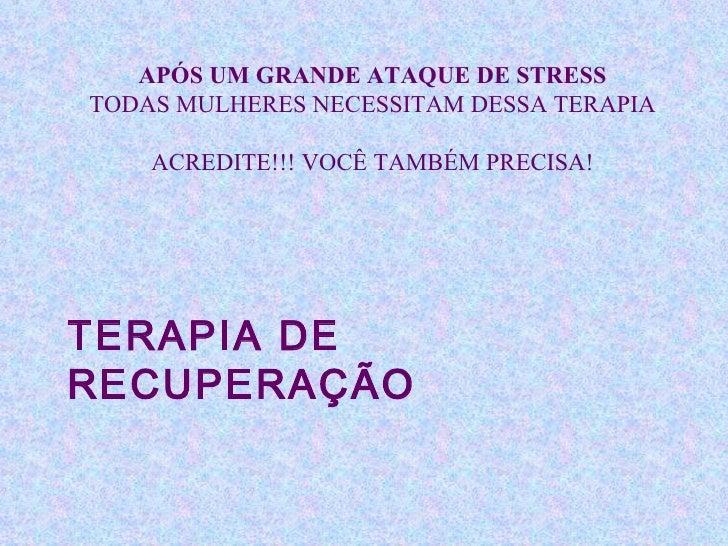 TERAPIA DE RECUPERAÇÃO APÓS UM GRANDE ATAQUE DE STRESS TODAS MULHERES NECESSITAM DESSA TERAPIA ACREDITE!!! VOCÊ TAMBÉM PRE...