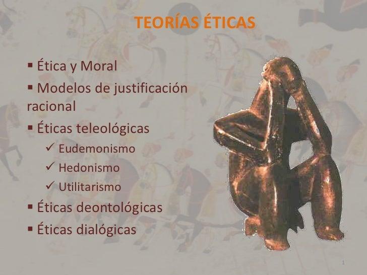 TEORÍAS ÉTICAS   Ética y Moral  Modelos de justificación racional  Éticas teleológicas    Eudemonismo    Hedonismo   ...