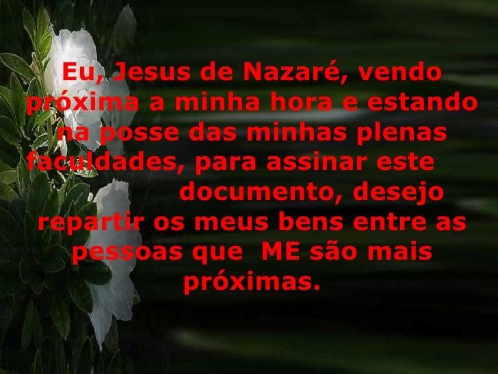 Eu, Jesus de Nazaré, vendo próxima a minha hora e estando na posse das minhas plenas faculdades, para assinar este  docume...