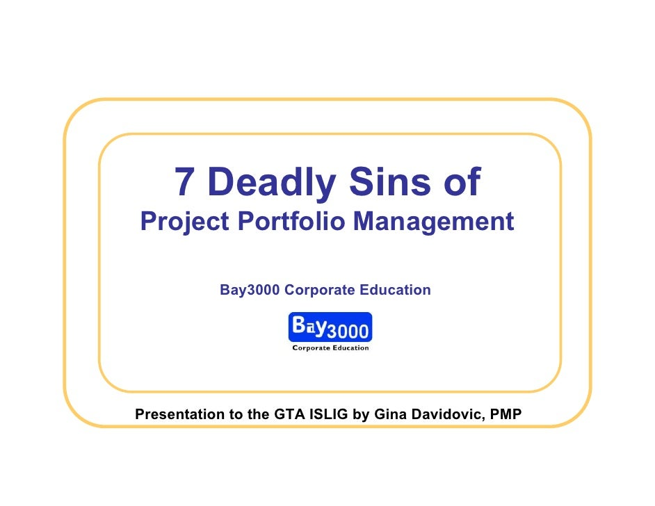 7 Deadly Sins of Project Portfolio Management             Bay3000 Corporate Education     Presentation to the GTA ISLIG by...