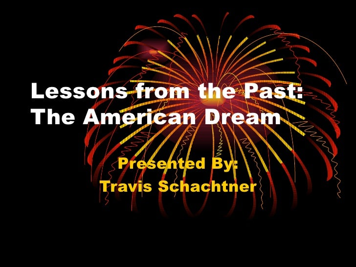 Lessons from the Past:  The American Dream Presented By: Travis Schachtner