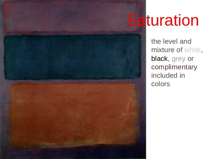 <ul><li>Saturation </li></ul>the level and mixture of  white ,  black ,  grey  or  complimentary  included in colors