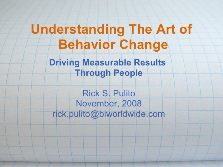 Understanding The Art of    Behavior Change   Driving Measurable Results         Through People              Rick S. Pulit...