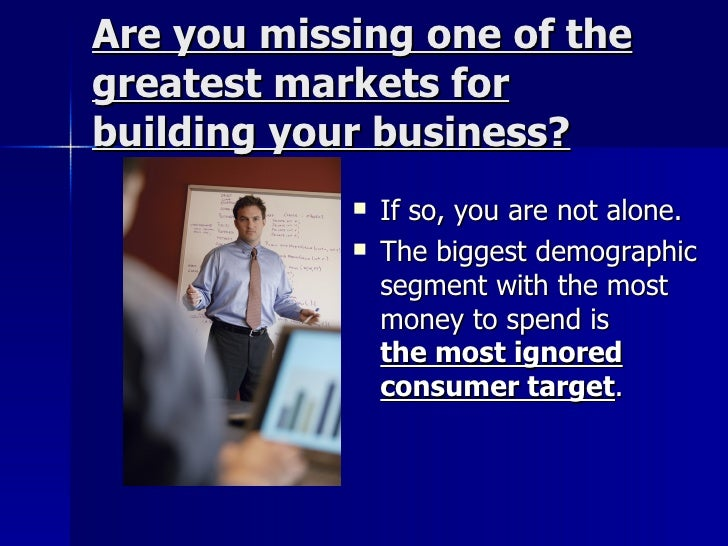 Are you missing one of the greatest markets for building your business?    <ul><li>If so, you are not alone. </li></ul...