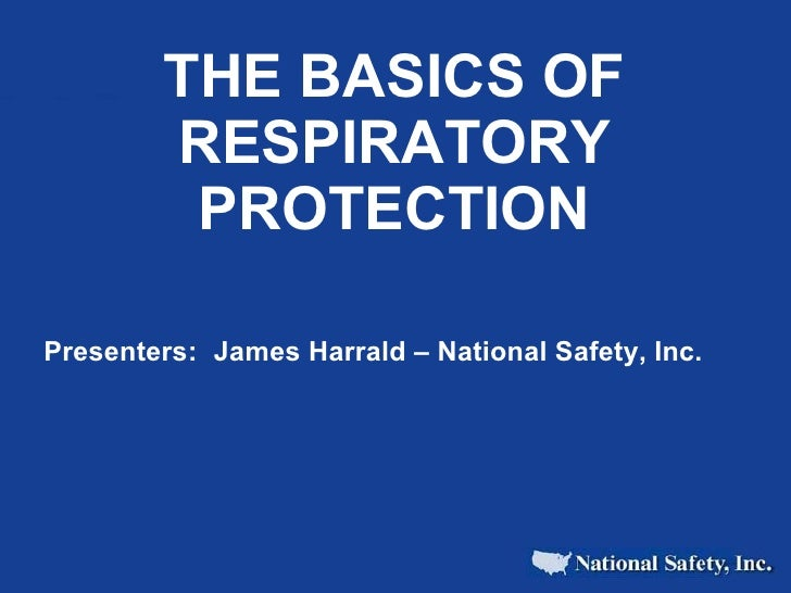 THE BASICS OF RESPIRATORY PROTECTION Presenters:  James Harrald – National Safety, Inc.