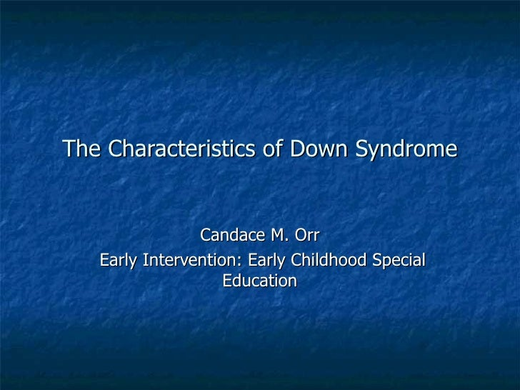 The Characteristics of Down Syndrome Candace M. Orr Early Intervention: Early Childhood Special Education