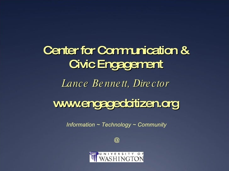 Center for Communication & Civic Engagement Lance Bennett, Director www.engagedcitizen.org Information ~ Technology ~ Comm...