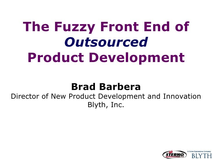 The Fuzzy Front End of Outsourced Product Development Brad Barbera Director of New Product Development and Innovation Blyt...