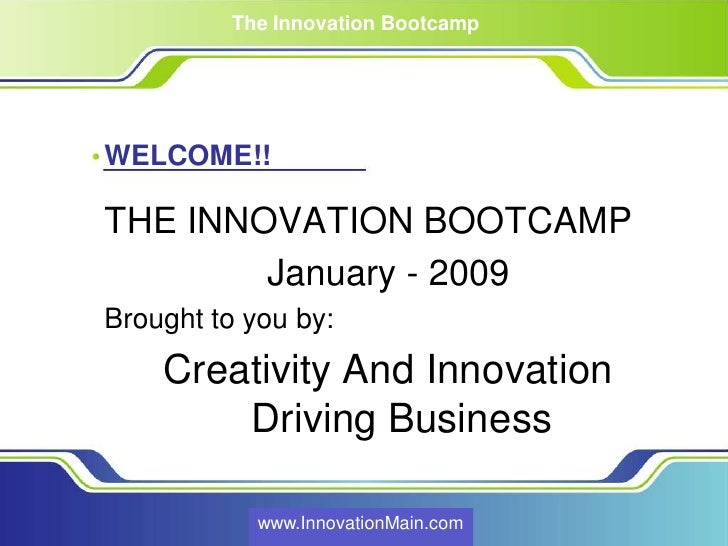 The Innovation Bootcamp     WELCOME!!  THE INNOVATION BOOTCAMP         January - 2009 Brought to you by:     Creativity An...