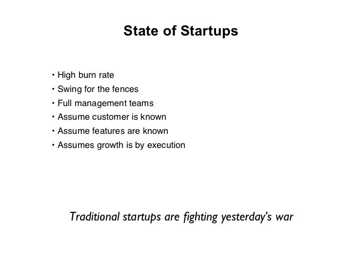 State of Startups  • High burn rate • Swing for the fences • Full management teams • Assume customer is known • Assume fea...