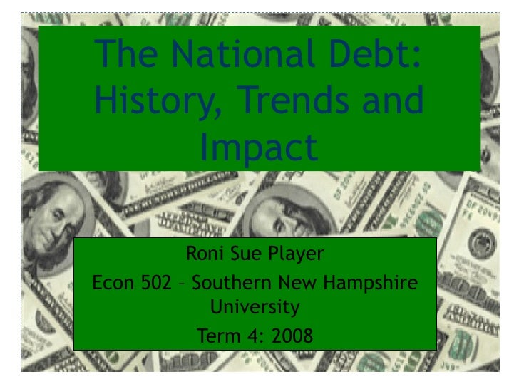 The National Debt: History, Trends and Impact Roni Sue Player Econ 502 – Southern New Hampshire University Term 4: 2008