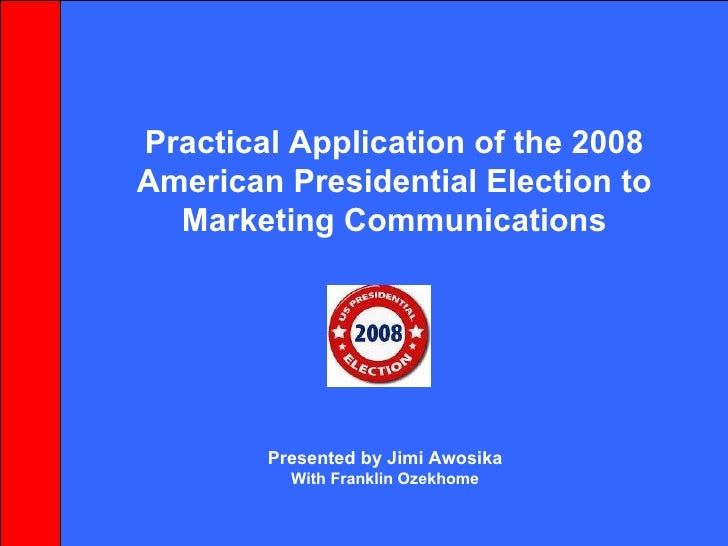 Practical Application of the 2008 American Presidential Election to Marketing Communications Presented by Jimi Awosika Wit...