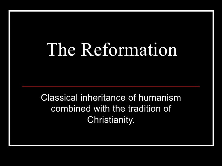 The Reformation Classical inheritance of humanism combined with the tradition of Christianity.