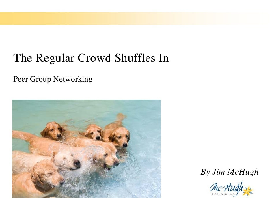The Regular Crowd Shuffles In Peer Group Networking                                     By Jim McHugh