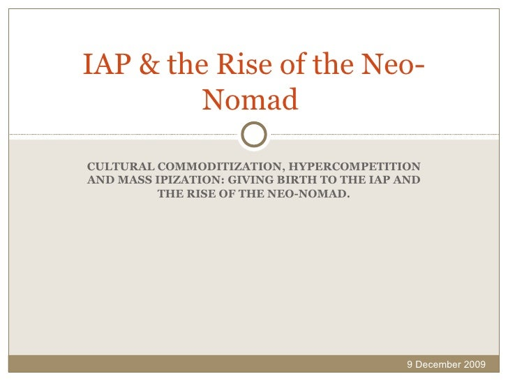 CULTURAL COMMODITIZATION, HYPERCOMPETITION AND MASS IPIZATION: GIVING BIRTH TO THE IAP AND THE RISE OF THE NEO-NOMAD. IAP ...