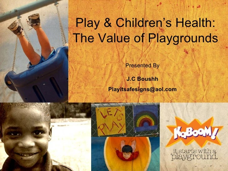 Play & Children's Health: The Value of Playgrounds Presented By J.C Boushh [email_address]