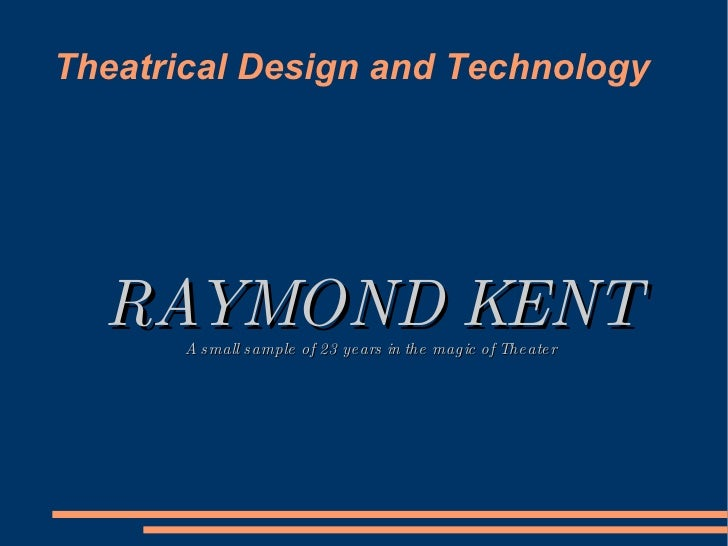 Theatrical Design and Technology RAYMOND KENT A small sample of 23 years in the magic of Theater