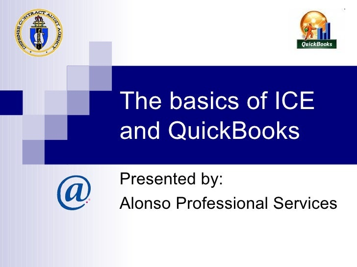 The basics of ICE and QuickBooks Presented by: Alonso Professional Services