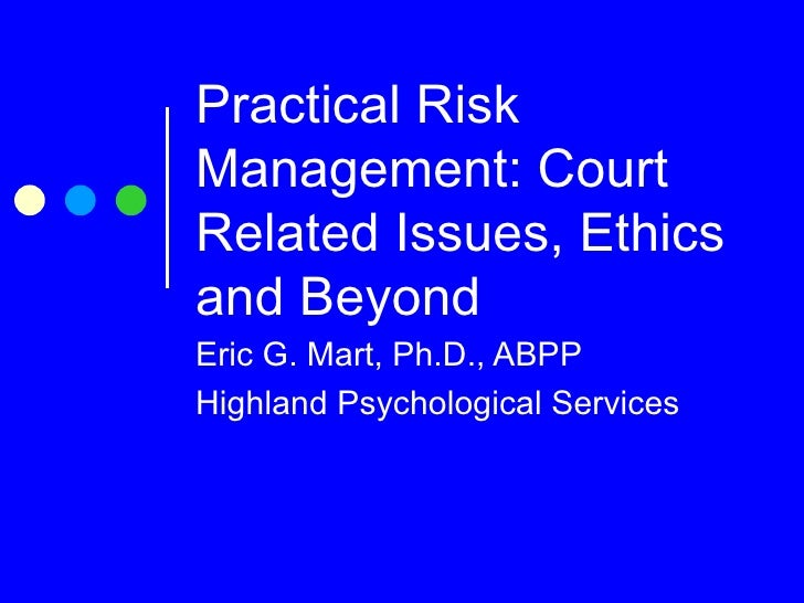 Practical Risk Management: Court Related Issues, Ethics and Beyond Eric G. Mart, Ph.D., ABPP Highland Psychological Services