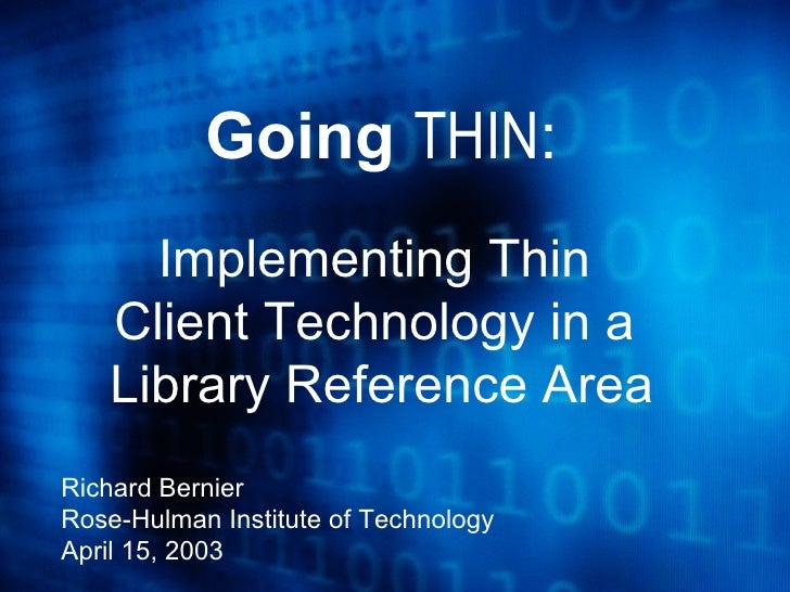 Going  THIN : Implementing Thin  Client Technology in a  Library Reference Area Richard Bernier Rose-Hulman Institute of T...