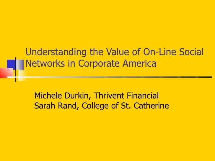 Understanding the Value of On-Line Social Networks in Corporate America Michele Durkin, Thrivent Financial Sarah Rand, Col...