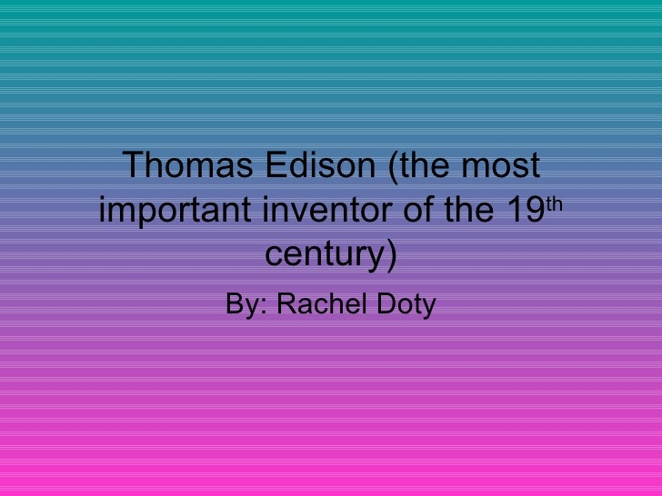 Thomas Edison (the most important inventor of the 19 th  century) By: Rachel Doty