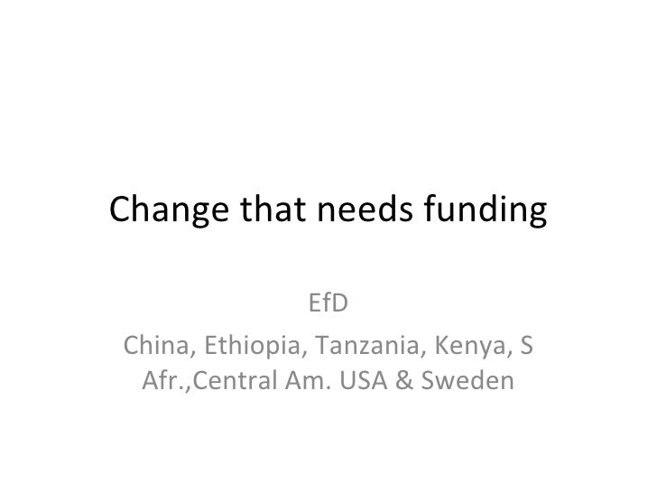Change that needs funding EfD China, Ethiopia, Tanzania, Kenya, S Afr.,Central Am. USA & Sweden